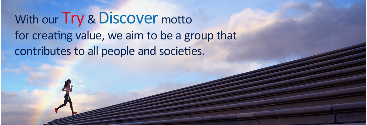 With our Try & Discover motto for creating value,we aim to be a group that contributes to all people and societies.